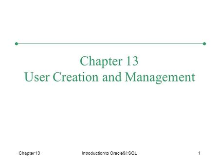 Chapter 13Introduction to Oracle9i: SQL1 Chapter 13 User Creation and Management.