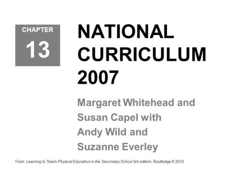 NATIONAL CURRICULUM 2007 Margaret Whitehead and Susan Capel with Andy Wild and Suzanne Everley From: Learning to Teach Physical Education in the Secondary.