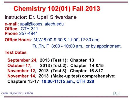 13-1 CHEM 102, Fall 2013, LA TECH Instructor: Dr. Upali Siriwardane   Office: CTH 311 Phone 257-4941 Office Hours: M,W 8:00-9:30.