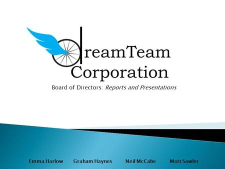 Emma Harlow Graham Haynes Neil McCabe Matt Sawler reamTeam Corporation Board of Directors: Reports and Presentations.