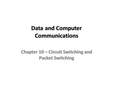 Data and Computer Communications Chapter 10 – Circuit Switching and Packet Switching.