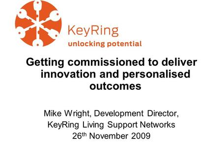 Getting commissioned to deliver innovation and personalised outcomes Mike Wright, Development Director, KeyRing Living Support Networks 26 th November.