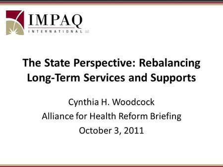 The State Perspective: Rebalancing Long-Term Services and Supports Cynthia H. Woodcock Alliance for Health Reform Briefing October 3, 2011.