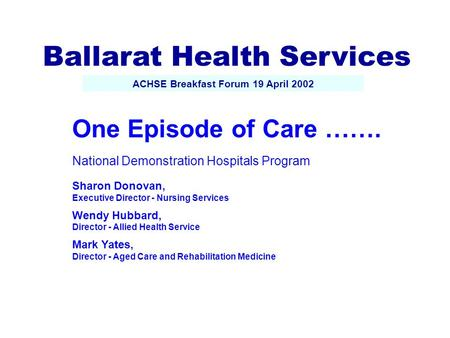 One Episode of Care ……. National Demonstration Hospitals Program Sharon Donovan, Executive Director - Nursing Services Wendy Hubbard, Director - Allied.