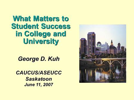 George D. Kuh CAUCUS/ASEUCCSaskatoon June 11, 2007 What Matters to Student Success in College and University.