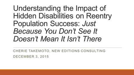 Understanding the Impact of Hidden Disabilities on Reentry Population Success: Just Because You Don't See It Doesn't Mean It Isn't There CHERIE TAKEMOTO,