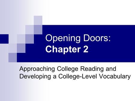 Opening Doors: Chapter 2 Approaching College Reading and Developing a College-Level Vocabulary.