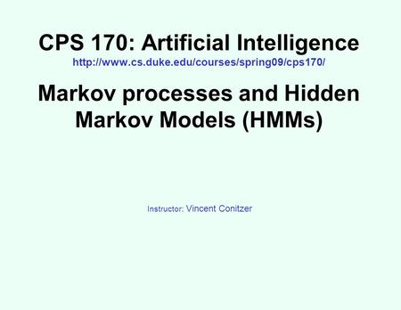 CPS 170: Artificial Intelligence  Markov processes and Hidden Markov Models (HMMs) Instructor: Vincent Conitzer.