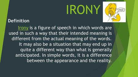 IRONY Definition IronyIrony is a figure of speech in which words are used in such a way that their intended meaning is different from the actual meaning.