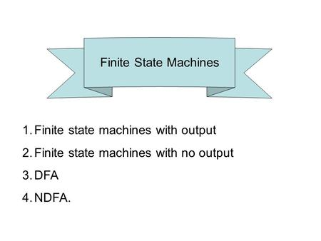 Finite State Machines 1.Finite state machines with output 2.Finite state machines with no output 3.DFA 4.NDFA.