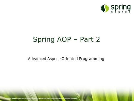 Copyright 2007 SpringSource. Copying, publishing or distributing without express written permission is prohibited. Spring AOP – Part 2 Advanced Aspect-Oriented.