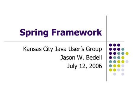 Spring Framework Kansas City Java User's Group Jason W. Bedell July 12, 2006.