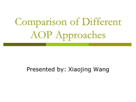 Comparison of Different AOP Approaches Presented by: Xiaojing Wang.