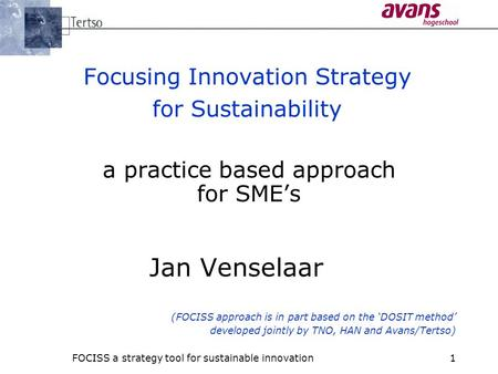 FOCISS a strategy tool for sustainable innovation1 Focusing Innovation Strategy for Sustainability a practice based approach for SME's Jan Venselaar (FOCISS.