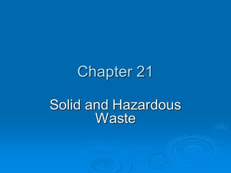 "Chapter 21 Solid and Hazardous Waste. Core Case Study: Love Canal — There Is No ""Away""  Between 1842-1953, Hooker Chemical sealed multiple chemical wastes."