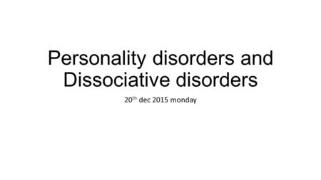 Personality disorders and Dissociative disorders 20 th dec 2015 monday.