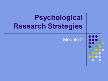 Psychological Research Strategies Module 2. Why is Research Important? Gives us a reliable, systematic way to consider our questions Helps us to draw.