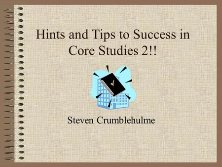 Hints and Tips to Success in Core Studies 2!! Steven Crumblehulme.