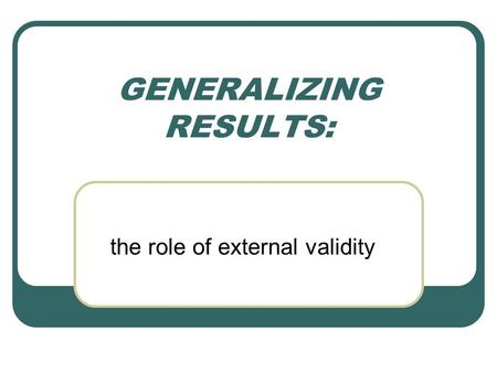 GENERALIZING RESULTS: the role of external validity.
