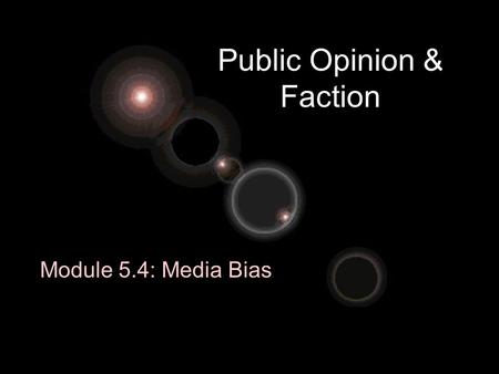 Public Opinion & Faction Module 5.4: Media Bias. What is Bias? Expression of preference for or opposition to –Ideas –Places –Populations –Communities.