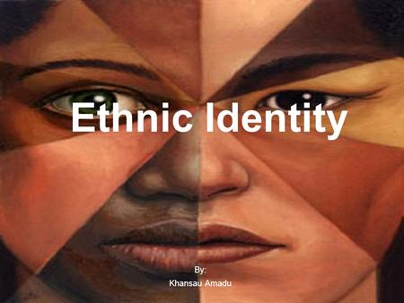 Ethnic Identity By: Khansau Amadu. Why Ethnic Identity? Ethnic identity is one of the biggest forms of an identity crisis. They usually stem from a person.