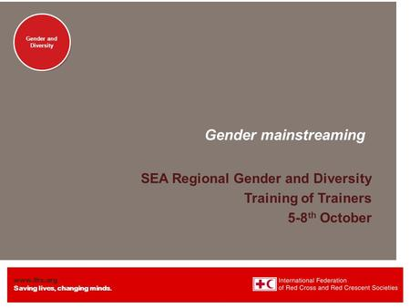 Www.ifrc.org Saving lives, changing minds. Gender and <strong>Diversity</strong> Gender mainstreaming SEA Regional Gender and <strong>Diversity</strong> Training of Trainers 5-8 th October.