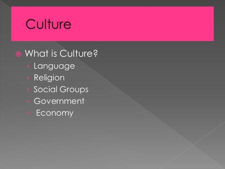 What is Culture? › Language › Religion › Social Groups › Government › Economy.