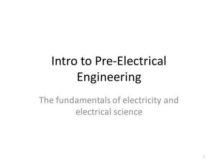 Intro to Pre-Electrical Engineering The fundamentals of electricity and electrical science 1.