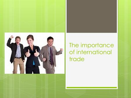 The importance of international trade. Why trade?  1. Sell off unwanted surpluses.