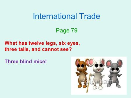 International Trade Page 79 What has twelve legs, six eyes, three tails, and cannot see? Three blind mice!