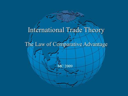 International Trade Theory The Law of Comparative Advantage MC 2009.