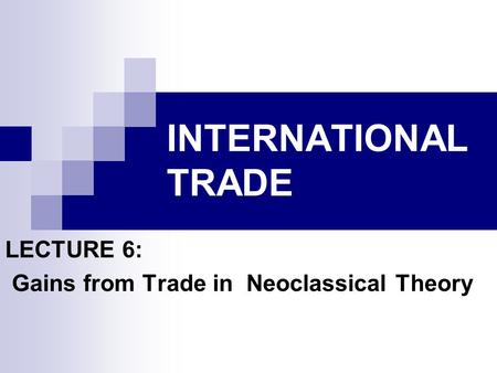 LECTURE 6: Gains from Trade in Neoclassical Theory
