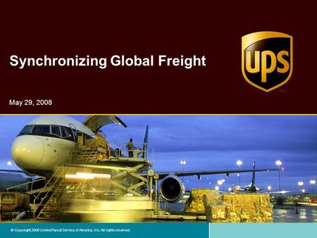 © Copyright 2008 United Parcel Service of America, Inc. All rights reserved. Synchronizing Global Freight May 29, 2008.