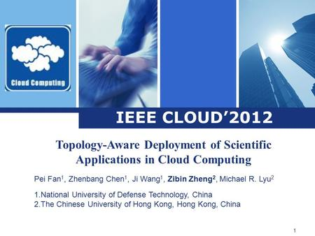 IEEE CLOUD'2012 Topology-Aware Deployment of Scientific Applications in Cloud Computing Pei Fan 1, Zhenbang Chen 1, Ji Wang 1, Zibin Zheng 2, Michael R.