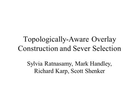 Topologically-Aware Overlay Construction and Sever Selection Sylvia Ratnasamy, Mark Handley, Richard Karp, Scott Shenker.