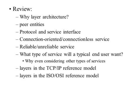 Review: – Why layer architecture? – peer entities – Protocol and service interface – Connection-oriented/connectionless service – Reliable/unreliable service.