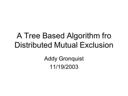 A Tree Based Algorithm fro Distributed Mutual Exclusion Addy Gronquist 11/19/2003.