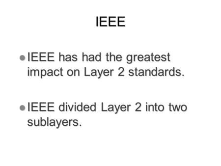 IEEE l IEEE has had the greatest impact on Layer 2 standards. l IEEE divided Layer 2 into two sublayers.