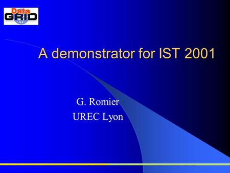 A demonstrator for IST 2001 G. Romier UREC Lyon. What is IST2001? the IST projects Exhibition is dedicated to displaying the results of projects within.