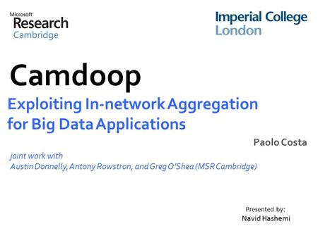 Camdoop Exploiting In-network Aggregation for Big Data Applications Paolo Costa joint work with Austin Donnelly, Antony Rowstron, and Greg O'Shea (MSR.
