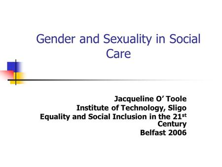 Gender and Sexuality in Social Care Jacqueline O' Toole Institute of Technology, Sligo Equality and Social Inclusion in the 21 st Century Belfast 2006.