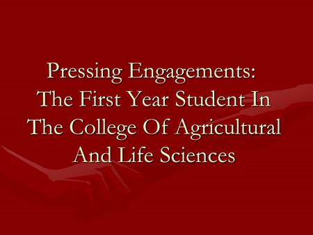 Pressing Engagements: The First Year Student In The College Of Agricultural And Life Sciences.