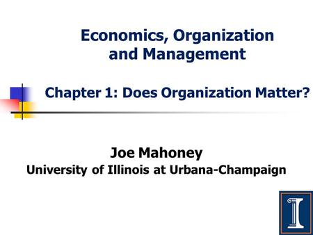 Economics, Organization and Management Chapter 1: Does Organization Matter? Joe Mahoney University of Illinois at Urbana-Champaign.