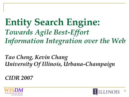 1 Entity Search Engine: Towards Agile Best-Effort Information Integration over the Web Tao Cheng, Kevin Chang University Of Illinois, Urbana-Champaign.