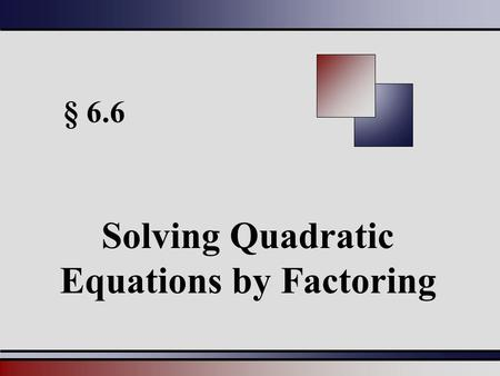 § 6.6 Solving Quadratic Equations by Factoring. Martin-Gay, Beginning and Intermediate Algebra, 4ed 22 Zero Factor Theorem Quadratic Equations Can be.