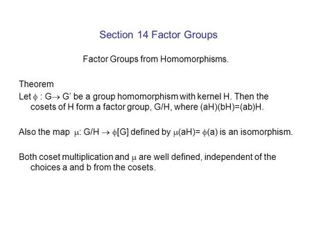 Section 14 Factor Groups Factor Groups from Homomorphisms. Theorem Let  : G  G' be a group homomorphism with kernel H. Then the cosets of H form a factor.