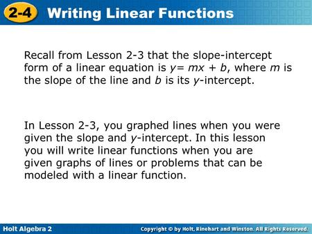 Holt Algebra 2 2-4 Writing Linear Functions Recall from Lesson 2-3 that the slope-intercept form of a linear equation is y= mx + b, where m is the slope.