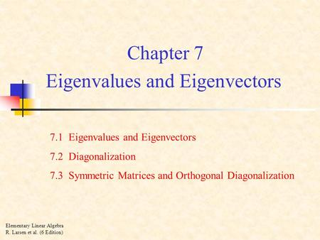 Chapter 7 Eigenvalues and Eigenvectors 7.1 Eigenvalues and Eigenvectors 7.2 Diagonalization 7.3 Symmetric Matrices and Orthogonal Diagonalization Elementary.