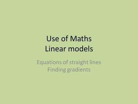 Use of Maths Linear models Equations of straight lines Finding gradients.