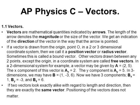 AP Physics C – Vectors. 1.1 Vectors. Vectors are mathematical quantities indicated by arrows. The length of the arrow denotes the magnitude or the size.